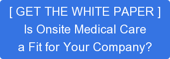 [ GET THE WHITE PAPER ] Is Onsite Medical Care a Fit for Your Company?